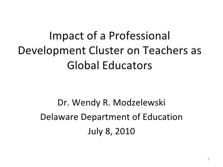 Impact of a Professional Development Cluster on Teachers as Global Educators Dr. Wendy R. Modzelewski Delaware Department ...