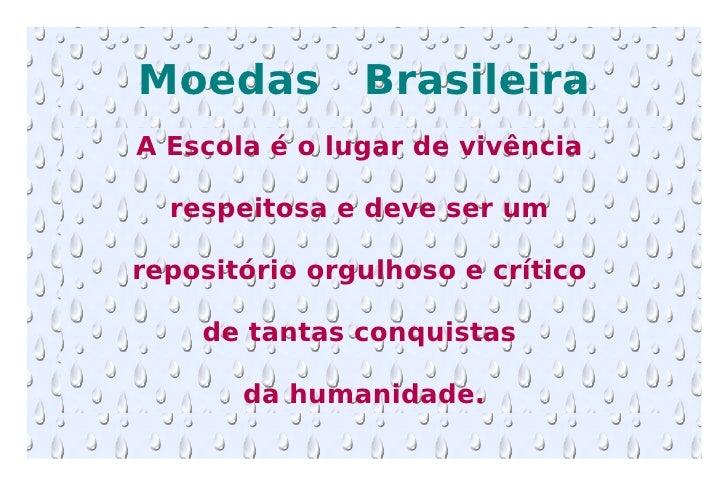 Moedas  Brasileira A Escola é o lugar de vivência  respeitosa e deve ser um  repositório orgulhoso e crítico  de tantas co...