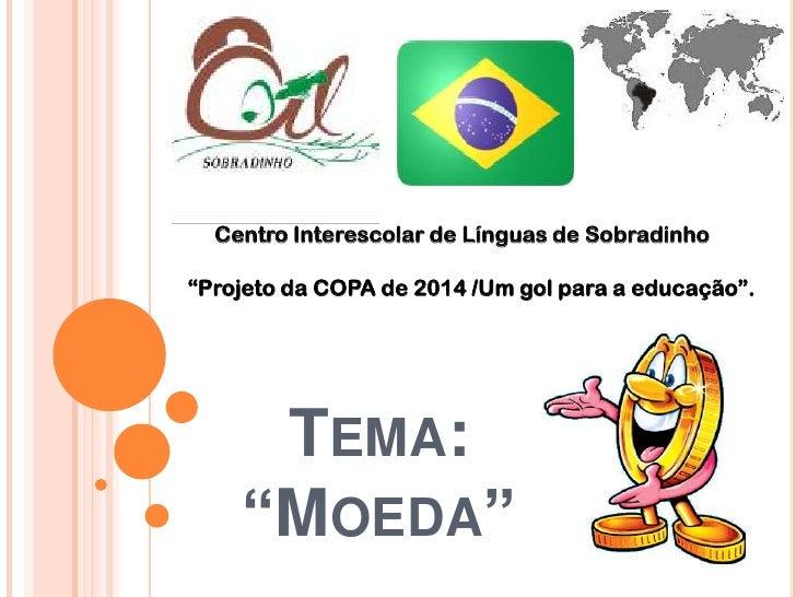 """Centro Interescolar de Línguas de Sobradinho<br />""""Projeto da COPA de 2014 /Um gol para a educação"""".<br />Tema: """"Moeda""""<br />"""