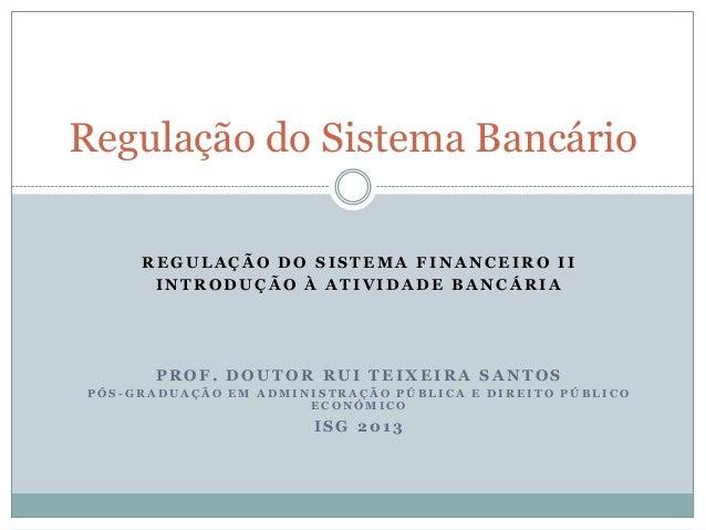 Regulação do Sistema Bancário REGULAÇÃO DO SISTEMA FINANCEIRO II INTRODUÇÃO À ATIVIDADE BANCÁRIA  PROF. DOUTOR RUI TEIXEIR...