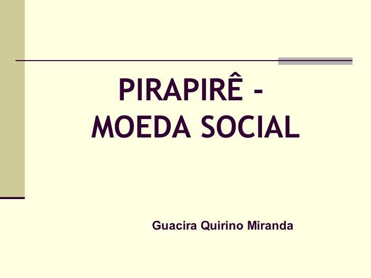 PIRAPIRÊ -  MOEDA SOCIAL Guacira Quirino Miranda
