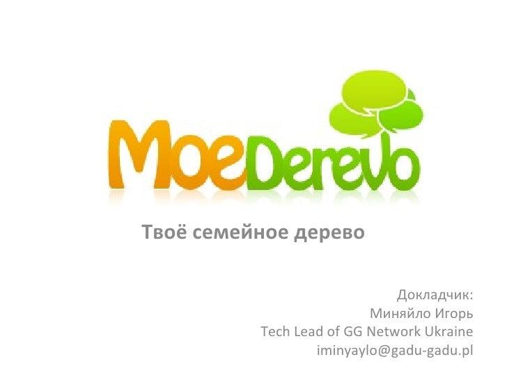 Твоё семейное дерево Докладчик : Миняйло Игорь Tech Lead of GG Network Ukraine [email_address]