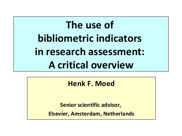 The use of bibliometric indicators in research assessment: A critical overview Henk F. Moed Senior scientific advisor, Els...