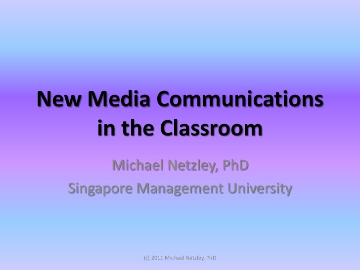New Media Communications    in the Classroom        Michael Netzley, PhD  Singapore Management University            (c) 2...