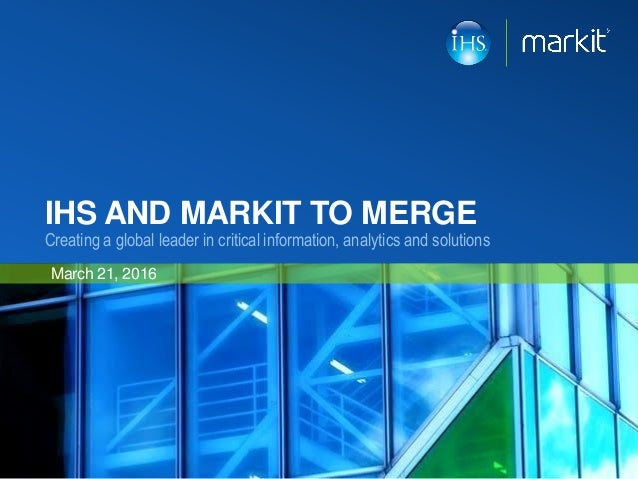 IHS AND MARKIT TO MERGE Creating a global leader in critical information, analytics and solutions March 21, 2016