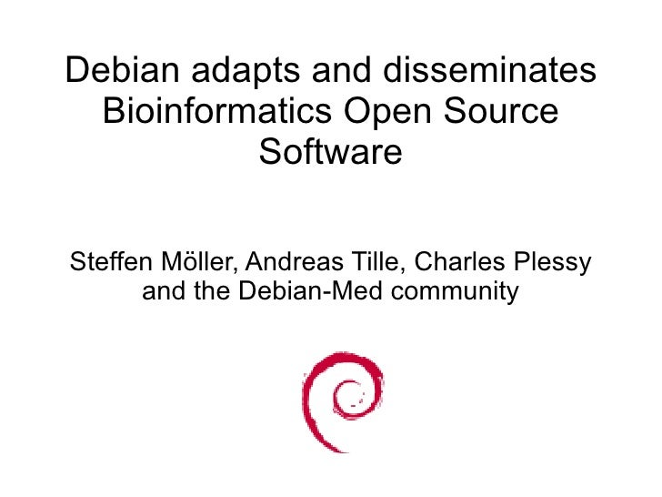Debian adapts and disseminates   Bioinformatics Open Source            Software  Steffen Möller, Andreas Tille, Charles Pl...