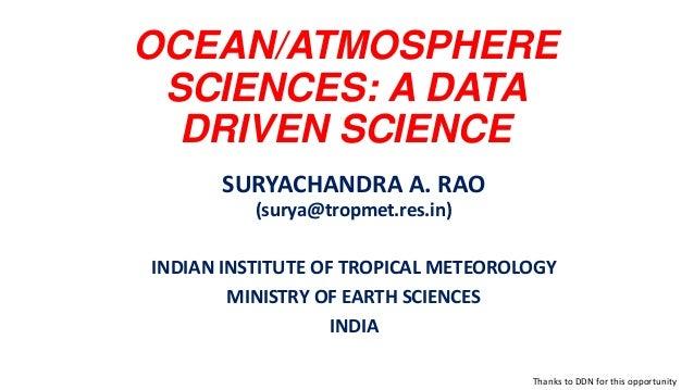 OCEAN/ATMOSPHERE SCIENCES: A DATA DRIVEN SCIENCE SURYACHANDRA A. RAO (surya@tropmet.res.in) INDIAN INSTITUTE OF TROPICAL M...