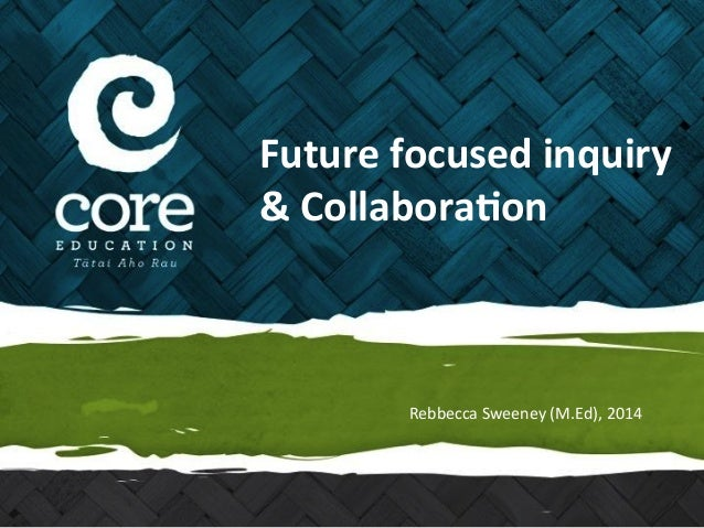 Future  focused  inquiry  &  Collabora5on  Rebbecca  Sweeney  (M.Ed),  2014