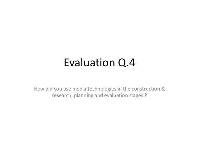 Evaluation Q.4 How did you use media technologies in the construction & research, planning and evaluation stages ?