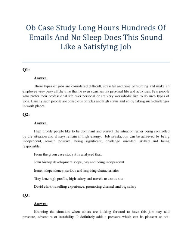 ob case study long hours hundreds of emails and no sleep does this sound like a satisfying job Ob case chapter3 case incident 2 long hours, hundreds of e -mails, and no sleep: does this sound like a satistying job although the 40-hour workweek is now the exception rather than the norm, some individuals are taking things to the extreme: • john bishop, 31 is an investment banker who works for citigroup's global energy team in new york.