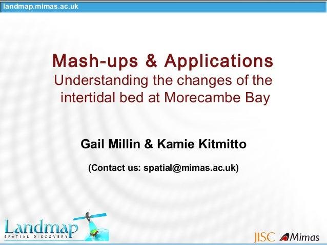 landmap.mimas.ac.uk Gail Millin & Kamie Kitmitto (Contact us: spatial@mimas.ac.uk) Mash-ups & Applications Understanding t...