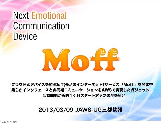 クラウドとデバイスを結ぶIoT(モノのインターネット)サービス「Moff」を開発中      柔らかインタフェースと非同期コミュニケーションをAWSで実現したガジェット              活動開始から約1ヶ月スタートアップの今を紹介  ...