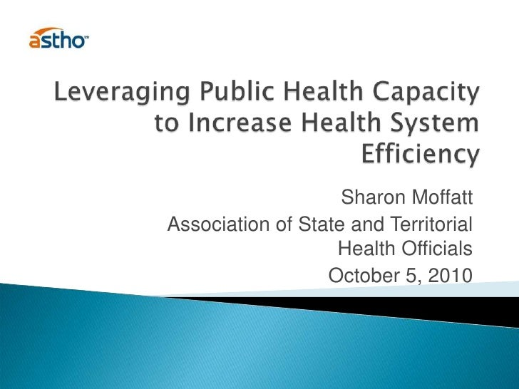 Leveraging Public Health Capacity to Increase Health System Efficiency<br />Sharon Moffatt<br />Association of State and T...