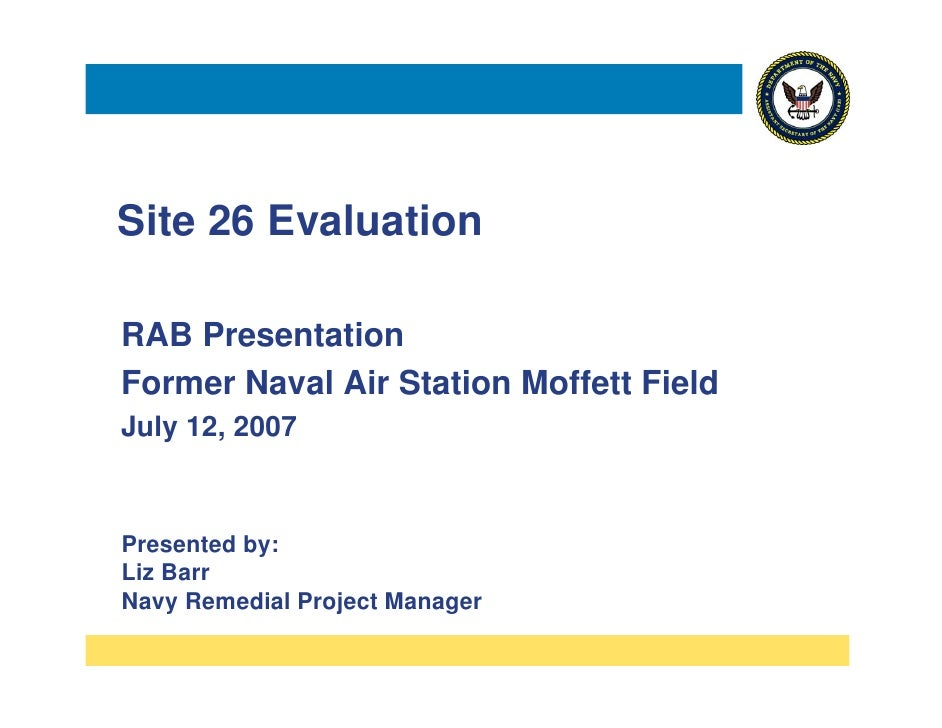 Site 26 Evaluation  RAB Presentation Former Naval Air Station Moffett Field July 12, 2007    Presented by: Liz Barr Navy R...