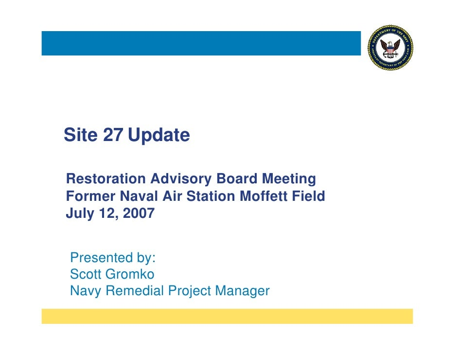 Site 27 Update  Restoration Advisory Board Meeting Former Naval Air Station Moffett Field July 12, 2007   Presented by: Sc...