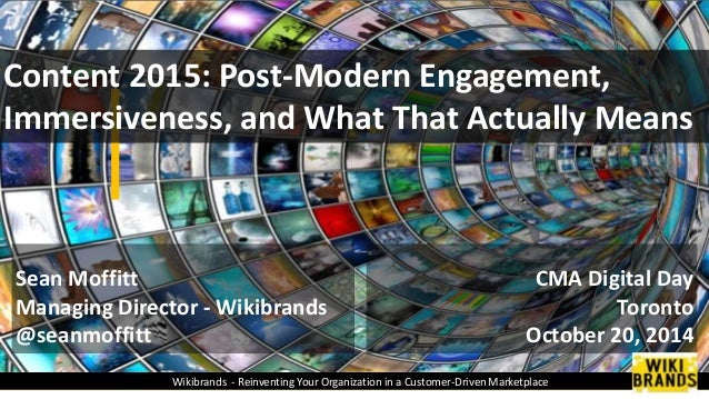 Content 2015: Post-Modern Engagement,  Immersiveness, and What That Actually Means  CMA Digital Day  Toronto  October 20, ...