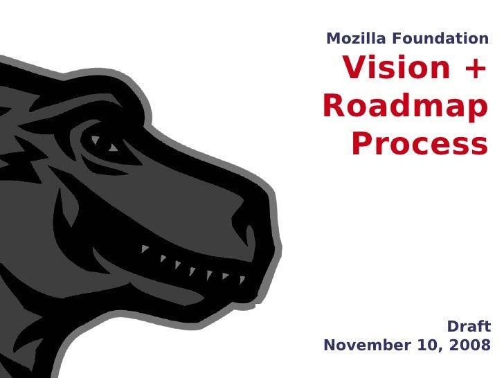 Mozilla Foundation   Vision + Roadmap  Process                  Draft November 10, 2008