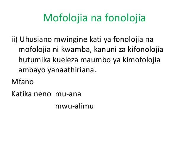 Mofolojia na fonolojia ii) Uhusiano mwingine kati ya fonolojia na mofolojia ni kwamba, kanuni za kifonolojia hutumika kuel...