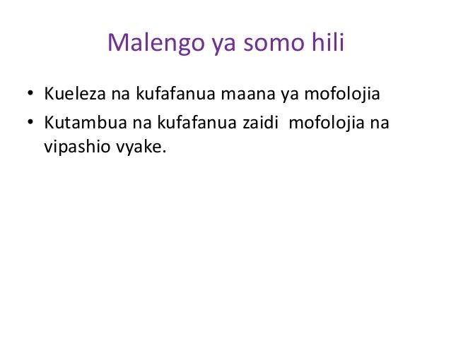 Malengo ya somo hili • Kueleza na kufafanua maana ya mofolojia • Kutambua na kufafanua zaidi mofolojia na vipashio vyake.
