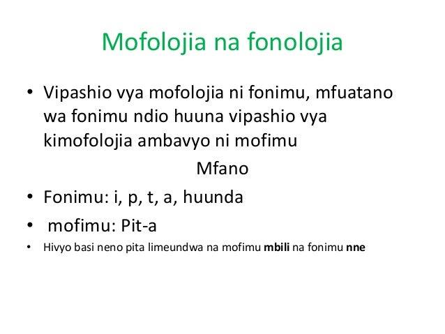 Mofolojia na fonolojia • Vipashio vya mofolojia ni fonimu, mfuatano wa fonimu ndio huuna vipashio vya kimofolojia ambavyo ...