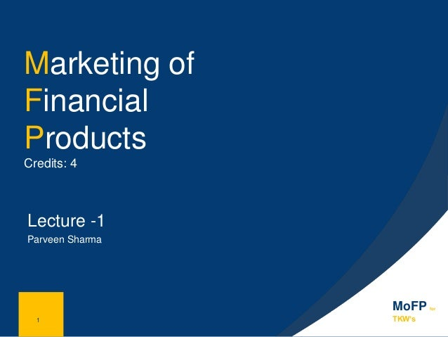 1 Marketing of Financial Products Credits: 4 Lecture -1 Parveen Sharma 1 MoFP for TKW's