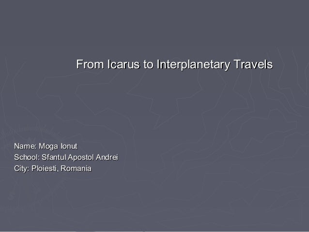 From Icarus to Interplanetary TravelsFrom Icarus to Interplanetary Travels Name: Moga IonutName: Moga Ionut School: Sfantu...