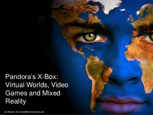 Pandora's X-Box: Virtual Worlds, Video Games and Mixed Reality Jim Brazell, Jim.brazell@ventureramp.com