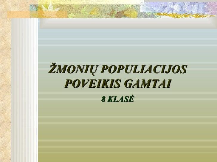 ŽMONIŲ POPULIACIJOS  POVEIKIS GAMTAI       8 KLASĖ