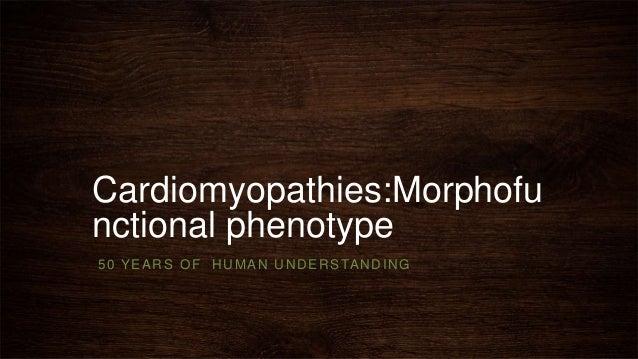 Cardiomyopathies:Morphofu nctional phenotype 50 YEARS OF HUMAN UNDERSTANDING