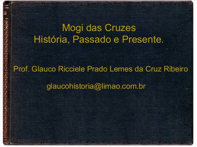 Mogi das Cruzes História, Passado e Presente. Prof. Glauco Ricciele Prado Lemes da Cruz Ribeiro glaucohistoria@limao.com.br