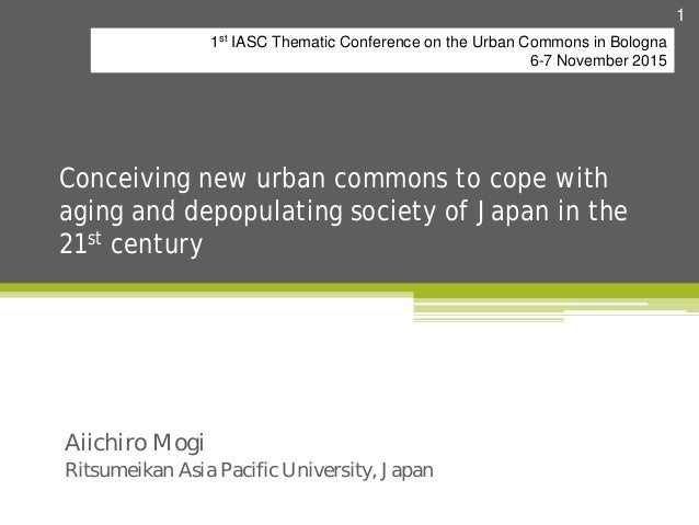 Conceiving new urban commons to cope with aging and depopulating society of Japan in the 21st century Aiichiro Mogi Ritsum...