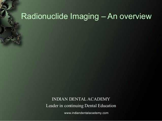 Radionuclide Imaging – An overview INDIAN DENTAL ACADEMY Leader in continuing Dental Education www.indiandentalacademy.com