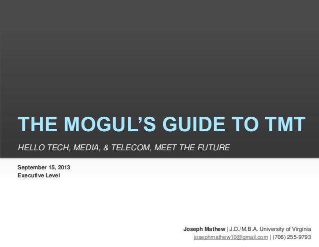 THE MOGUL'S GUIDE TO TMT HELLO TECH, MEDIA, & TELECOM, MEET THE FUTURE Joseph Mathew | J.D./M.B.A. University of Virginia ...