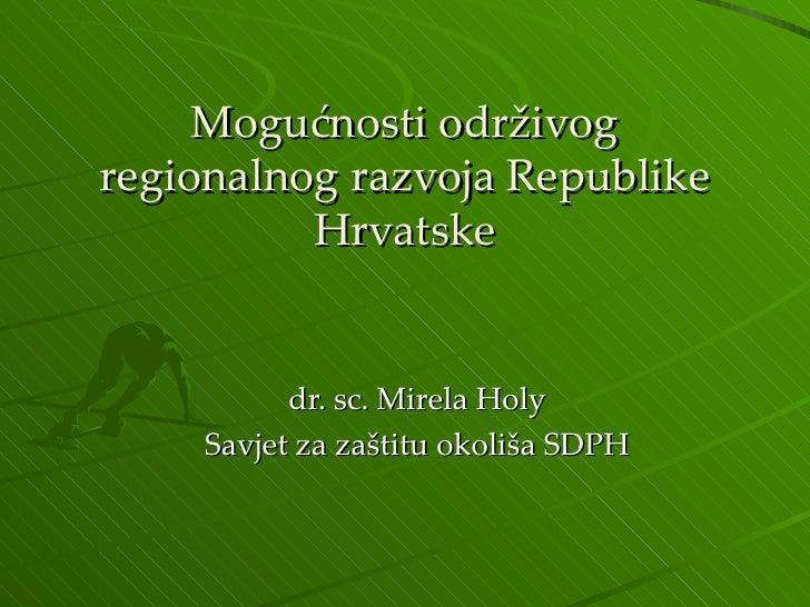 Mogućnosti održivog regionalnog razvoja Republike Hrvatske dr. sc. Mirela Holy Savjet za zaštitu okoliša SDPH