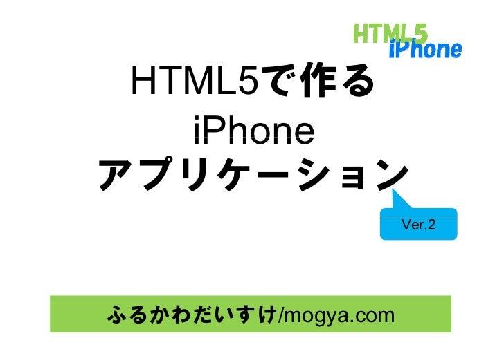 HTML5で作る         作    iPhone アプリケ ション アプリケーション                      Ver.2     ふるかわだいすけ/mogya.com