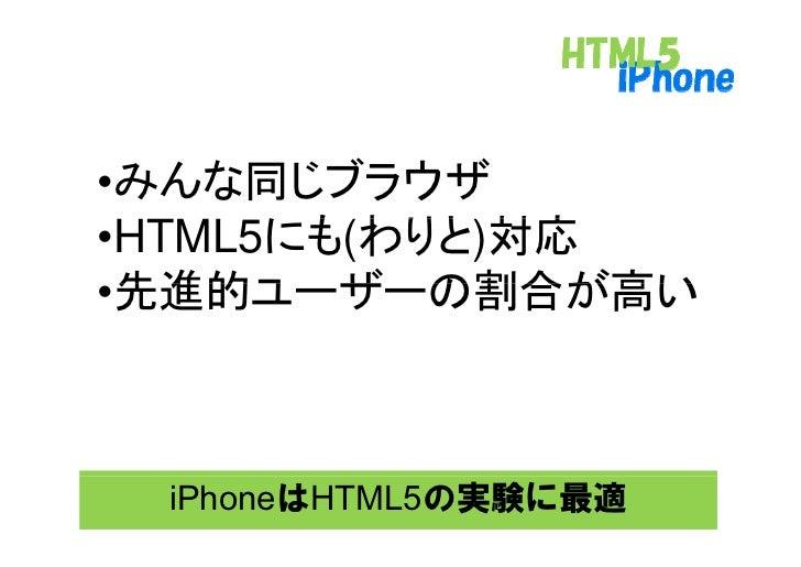 •みんな同じブラウザ       にも わりと 対応 •HTML5にも(わりと)対応  先進的ユ ザ の割合が高い •先進的ユーザーの割合が高い     iPhoneはHTML5の実験に最適