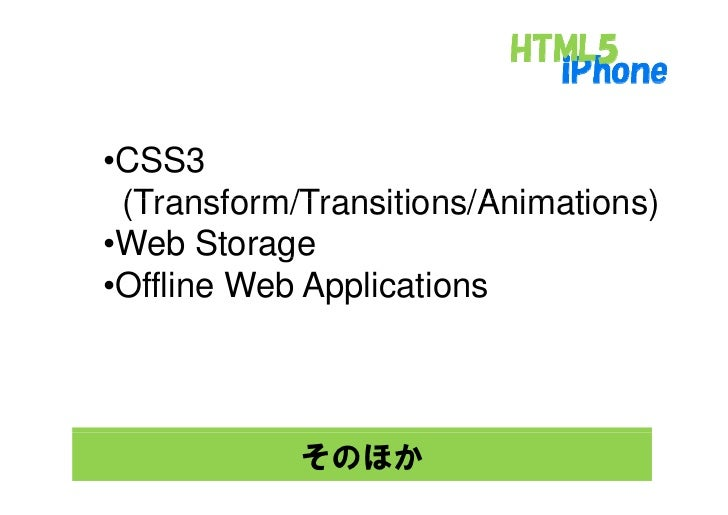 •CSS3  (Transform/Transitions/Animations) •Web Storage            g •Offline Web Applications                そのほか