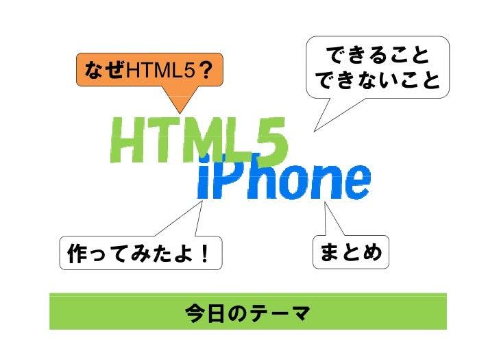 できること なぜHTML5?       できないこと     作ってみたよ!        まとめ        今日のテーマ
