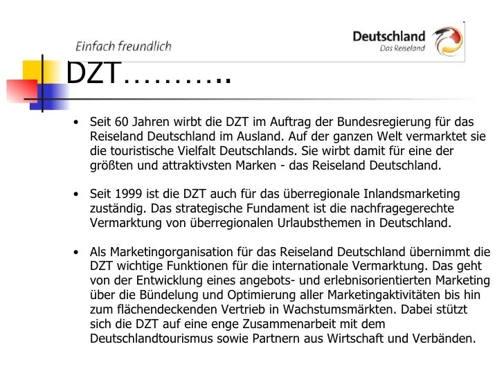 DZT ……… .. <ul><ul><li>Seit 60 Jahren wirbt die DZT im Auftrag der Bundesregierung für das Reiseland Deutschland im Auslan...
