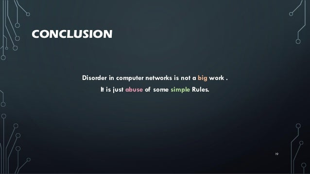 CONCLUSION Disorder in computer networks is not a big work . It is just abuse of some simple Rules. 19