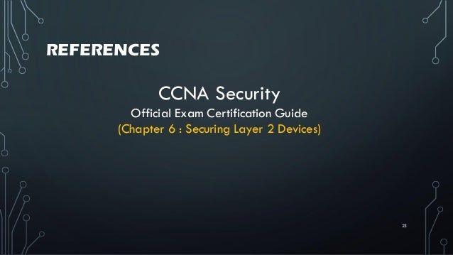 REFERENCES 23 CCNA Security Official Exam Certification Guide (Chapter 6 : Securing Layer 2 Devices)