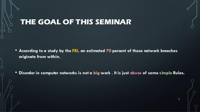 THE GOAL OF THIS SEMINAR • According to a study by the FBI, an estimated 70 percent of these network breaches originate fr...
