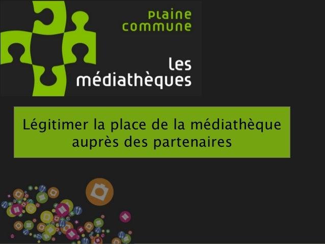 L'ancrage de la Médiathèque par le partenariat Légitimer la place de la médiathèque auprès des partenaires
