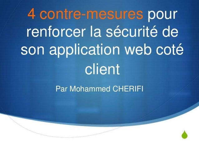 S4 contre-mesures pourrenforcer la sécurité deson application web cotéclientPar Mohammed CHERIFI