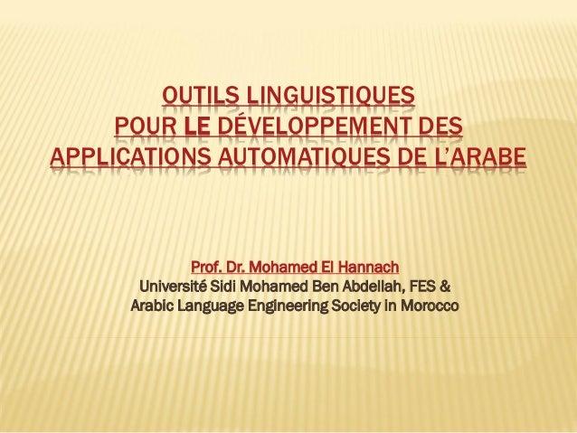 OUTILS LINGUISTIQUES POUR LE DÉVELOPPEMENT DES APPLICATIONS AUTOMATIQUES DE L'ARABE  Prof. Dr. Mohamed El Hannach  Univers...