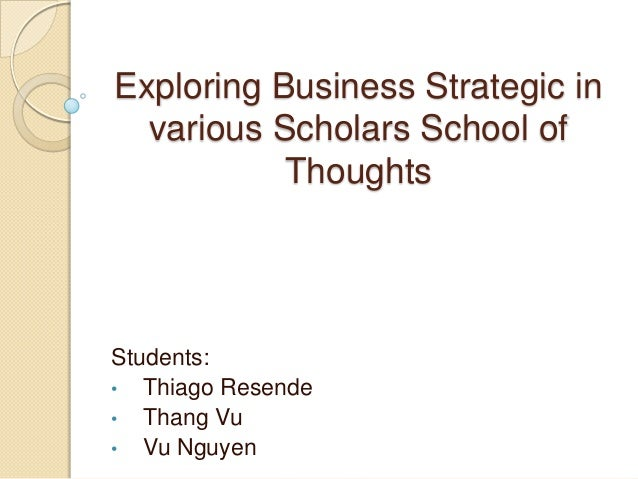 Exploring Business Strategic in various Scholars School of Thoughts Students: • Thiago Resende • Thang Vu • Vu Nguyen