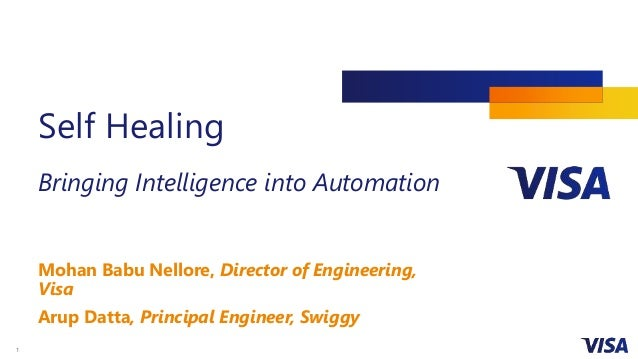 1 Self Healing Bringing Intelligence into Automation Mohan Babu Nellore, Director of Engineering, Visa Arup Datta, Princip...