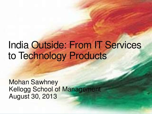 Mohan Sawhney Kellogg School of Management August 30, 2013 India Outside: From IT Services to Technology Products
