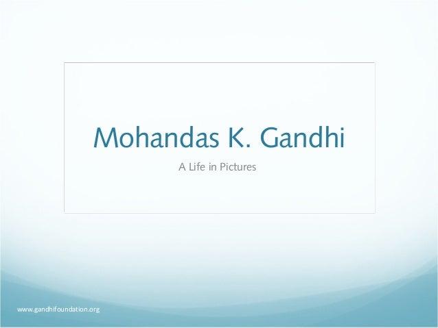 Mohandas K. Gandhi                           A Life in Pictureswww.gandhifoundation.org