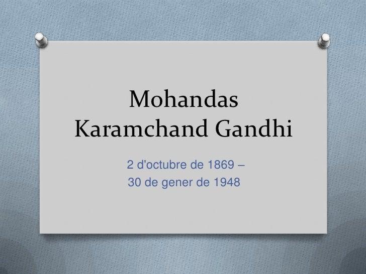 MohandasKaramchand Gandhi    2 doctubre de 1869 –    30 de gener de 1948